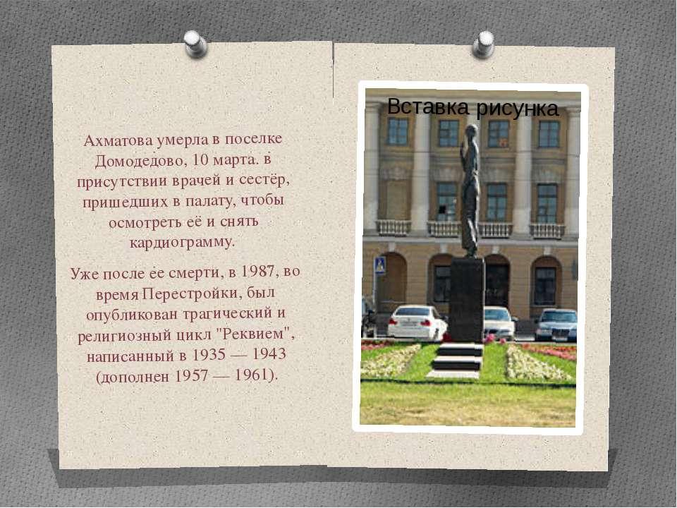 Ахматова умерла в поселке Домодедово, 10 марта. в присутствии врачей и сестёр...