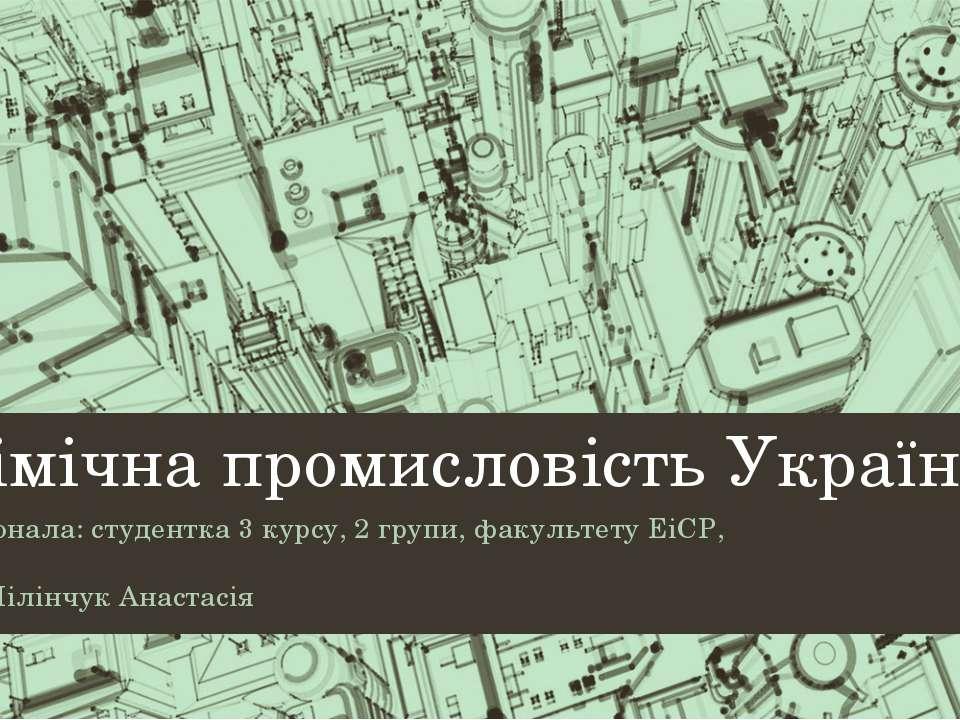 Хімічна промисловість України Виконала: студентка 3 курсу, 2 групи, факультет...