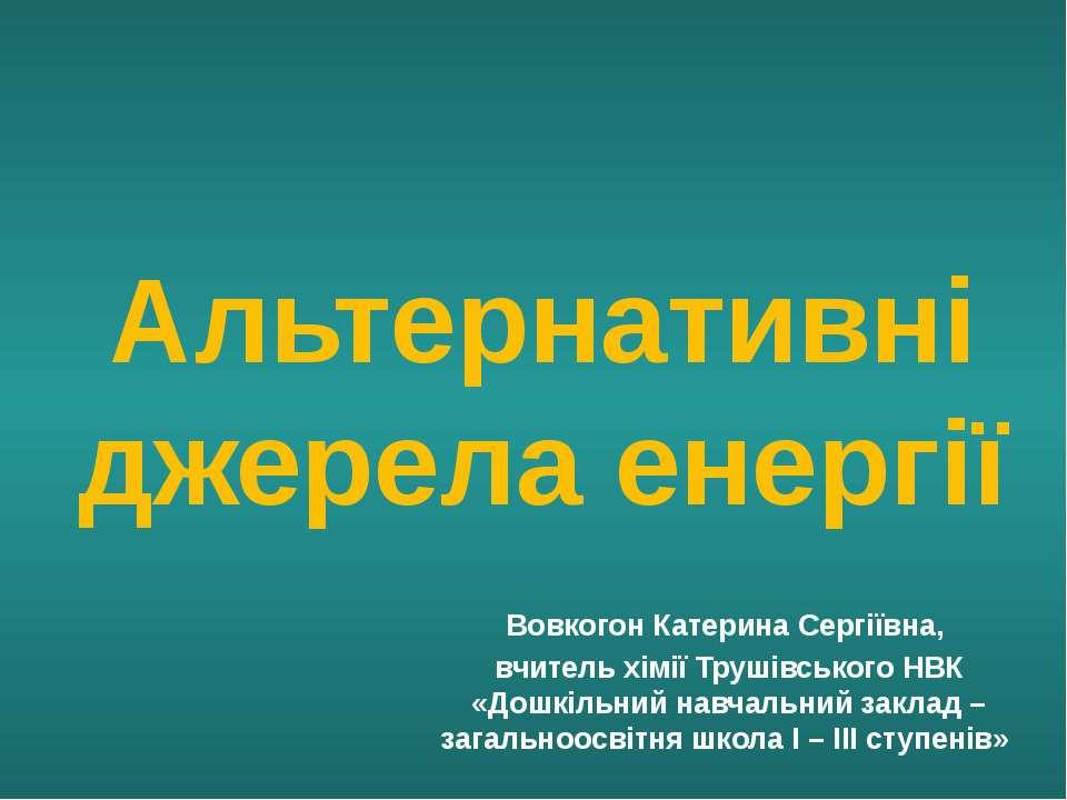Альтернативні джерела енергії Вовкогон Катерина Сергіївна, вчитель хімії Труш...