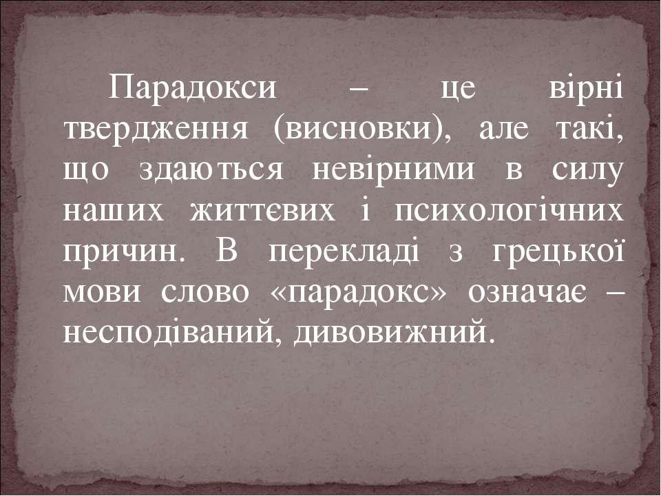 Парадокси – це вірні твердження (висновки), але такі, що здаються невірними в...