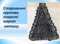 Старовинні кружева, покриті шаром металу.