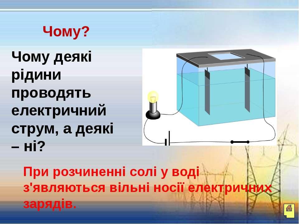 Чому? Чому деякі рідини проводять електричний струм, а деякі – ні? При розчин...