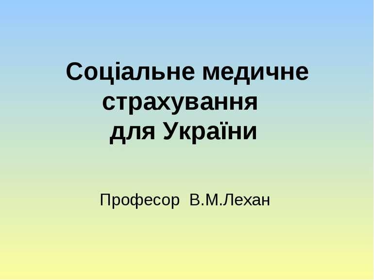 Соціальне медичне страхування для України Професор В.М.Лехан