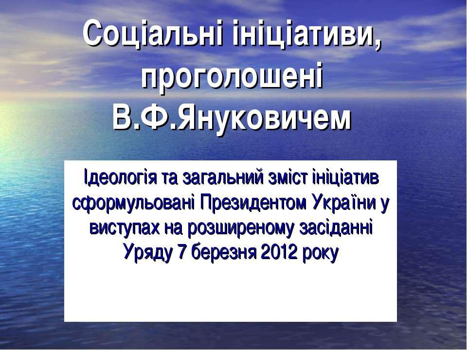 Соціальні ініціативи, проголошені В.Ф.Януковичем Ідеологія та загальний зміст...