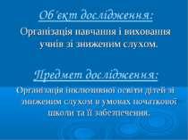 Об'єкт дослідження: Організація навчання і виховання учнів зі зниженим слухом...