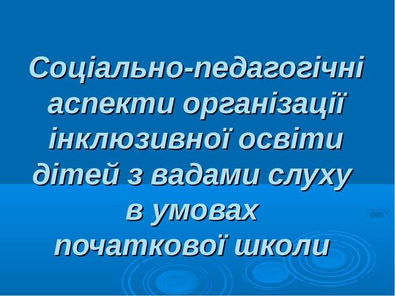 Соціально-педагогічні аспекти організації інклюзивної освіти дітей з вадами с...