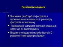 Патогенетичні ланки Зниження реабсорбції фосфатів в проксимальних канальцях і...