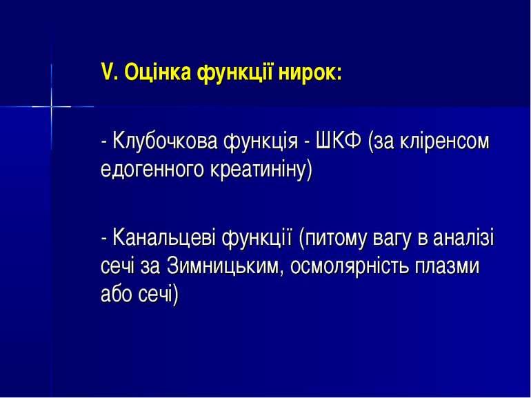 V. Оцінка функції нирок: - Клубочкова функція - ШКФ (за кліренсом едогенного ...