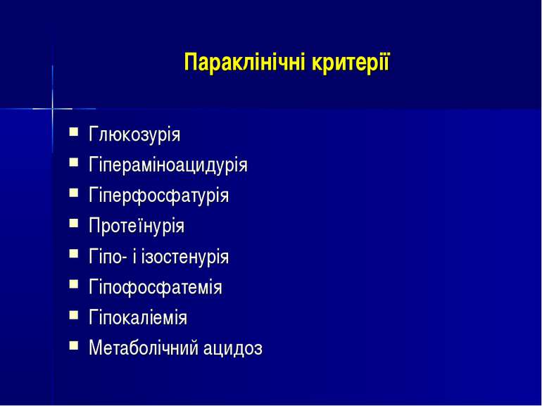 Параклінічні критерії Глюкозурія Гіпераміноацидурія Гіперфосфатурія Протеїнур...
