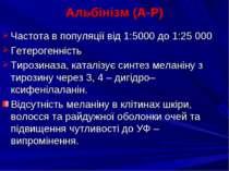 Альбінізм (А-Р) Частота в популяції від 1:5000 до 1:25 000 Гетерогенність Тир...