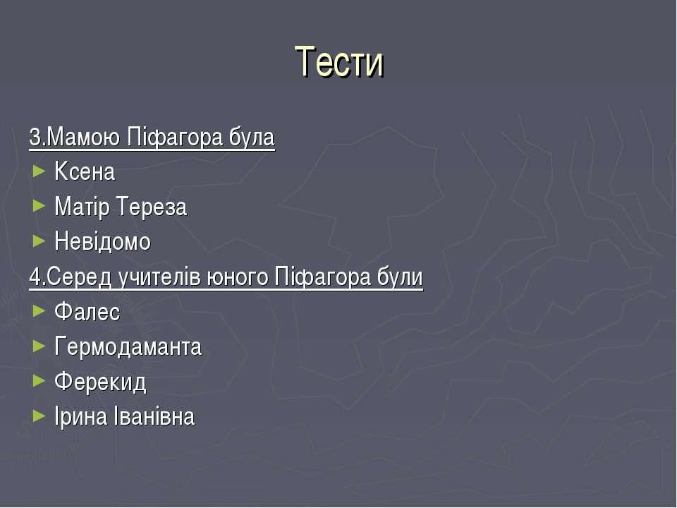 Тести 3.Мамою Піфагора була Ксена Матір Тереза Невідомо 4.Серед учителів юног...