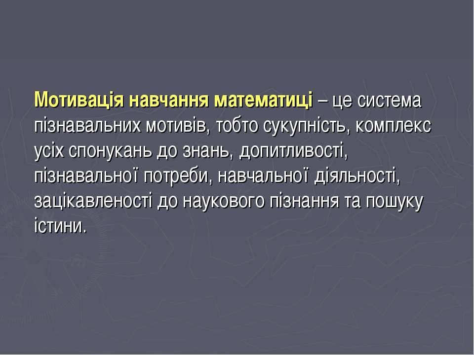 Мотивація навчання математиці – це система пізнавальних мотивів, тобто сукупн...