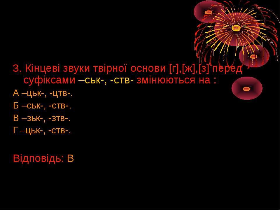 3. Кінцеві звуки твірної основи [г],[ж],[з] перед суфіксами –ськ-, -ств- змін...