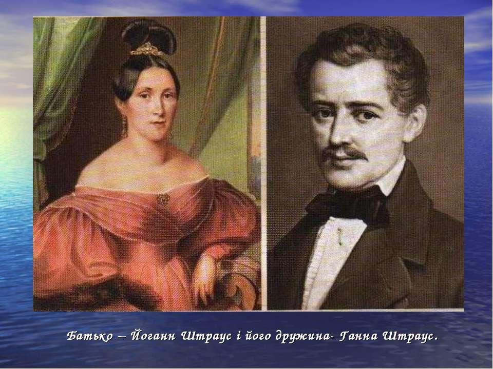 Батько – Йоганн Штраус і його дружина- Ганна Штраус.