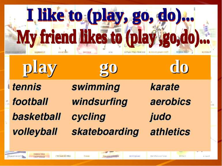 play go do tennis football basketball volleyball swimming windsurfing cycling...