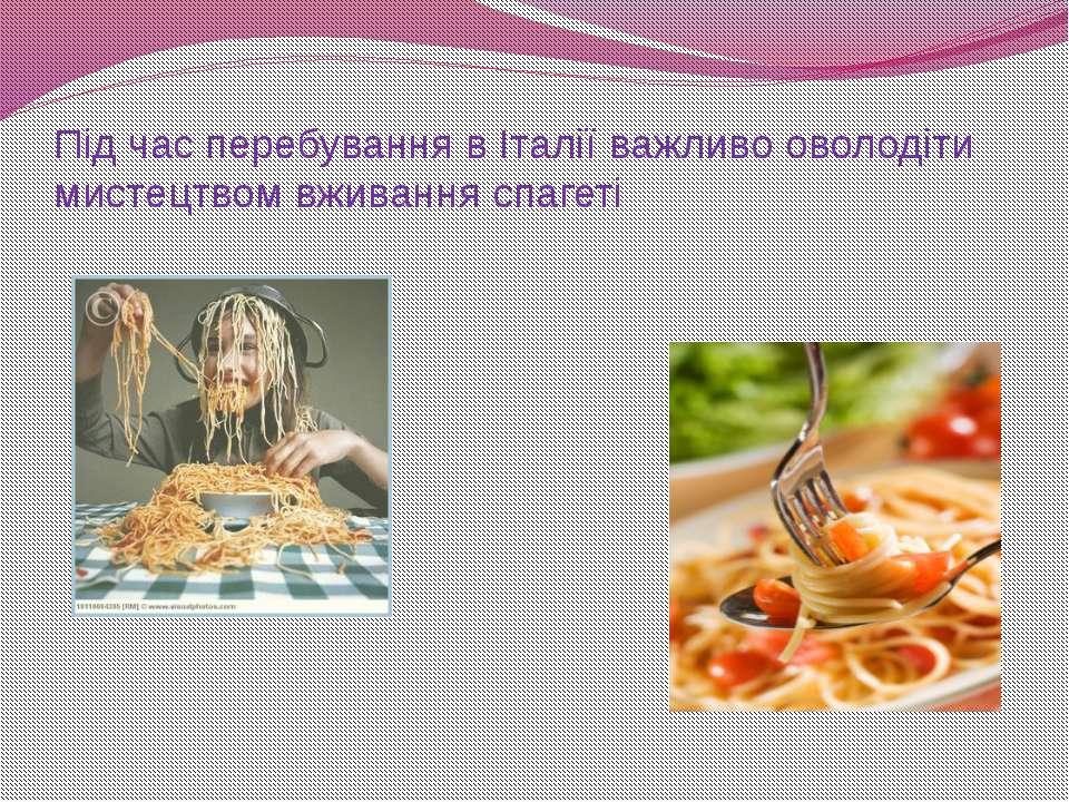 Під час перебування в Італії важливо оволодіти мистецтвом вживання спагеті