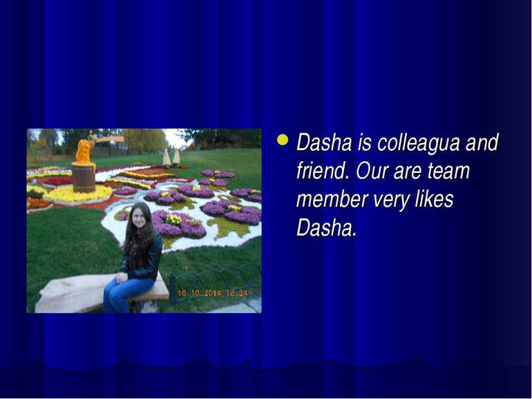 Dasha is colleagua and friend. Our are team member very likes Dasha.
