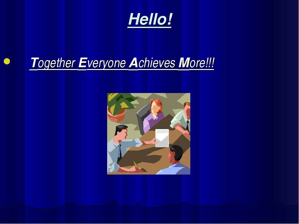 Hello! Together Everyone Achieves More!!!