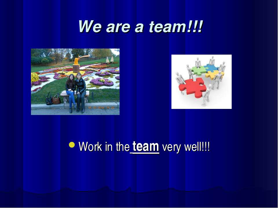 We are a team!!! Work in the team very well!!!