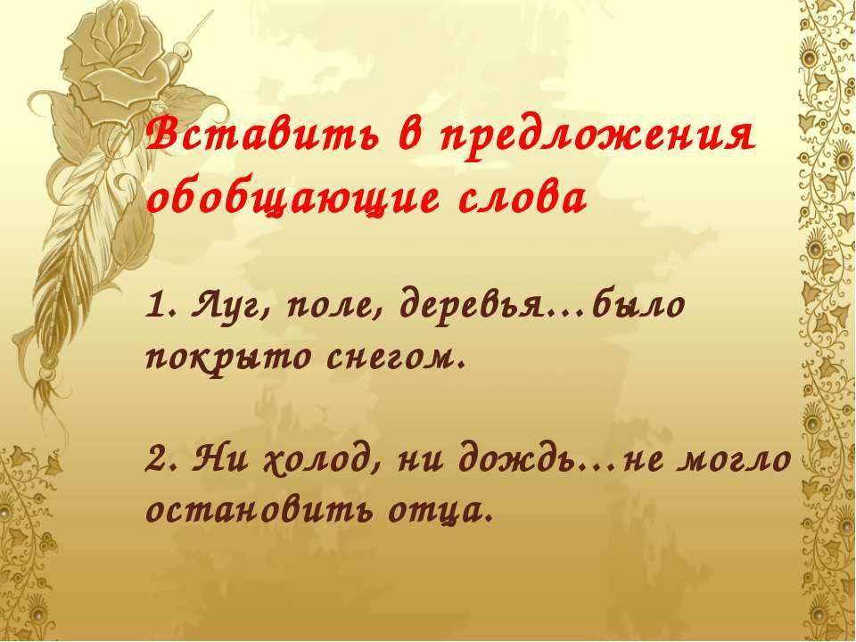 Вставить в предложения обобщающие слова 1. Луг, поле, деревья…было покрыто сн...