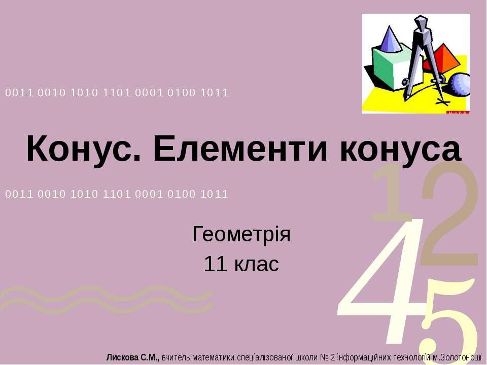 Конус. Елементи конуса Геометрія 11 клас Лискова С.М., вчитель математики спе...