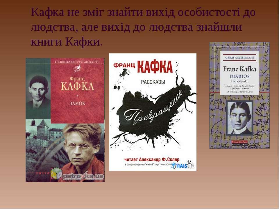 Кафка не зміг знайти вихід особистості до людства, але вихід до людства знайш...
