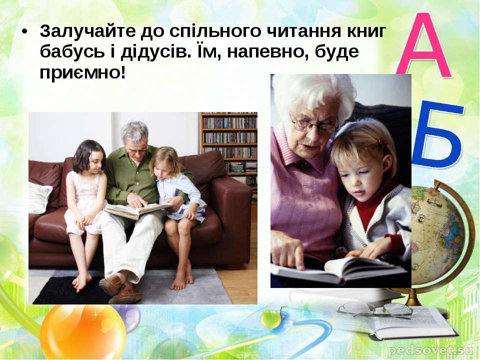 Залучайте до спільного читання книг бабусь і дідусів. Їм, напевно, буде приємно!