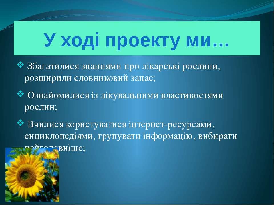 У ході проекту ми… Збагатилися знаннями про лікарські рослини, розширили слов...