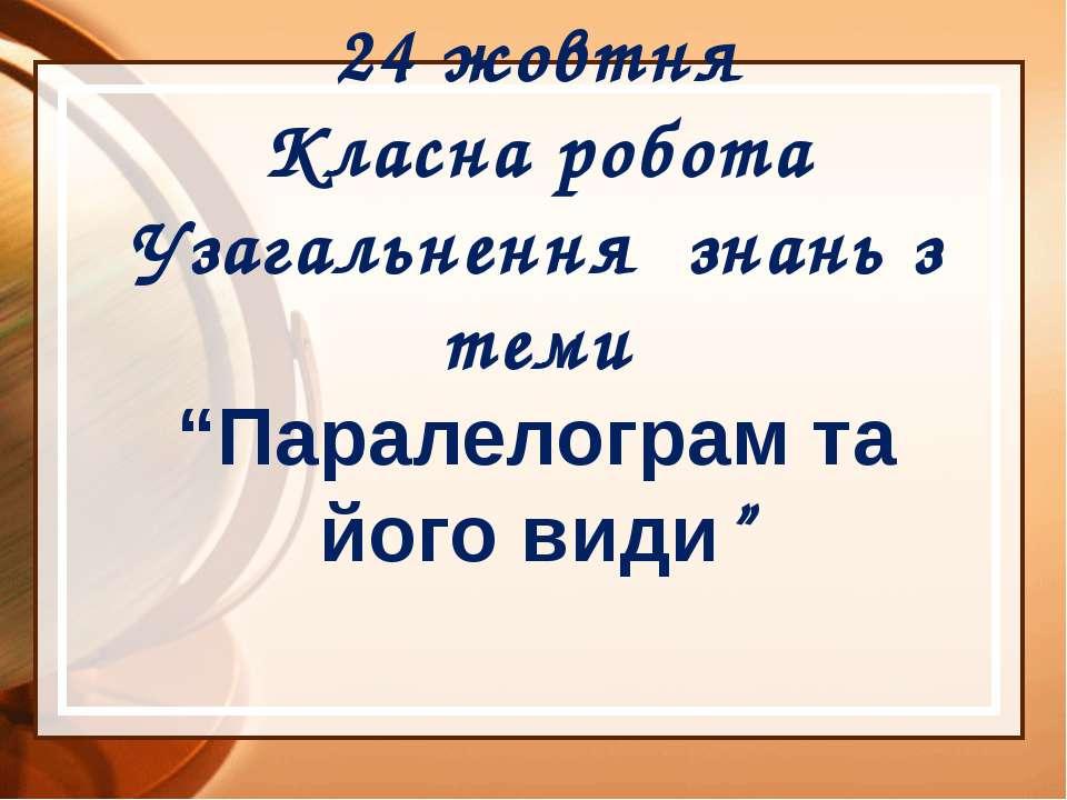 """24 жовтня Класна робота Узагальнення знань з теми """"Паралелограм та його види"""""""