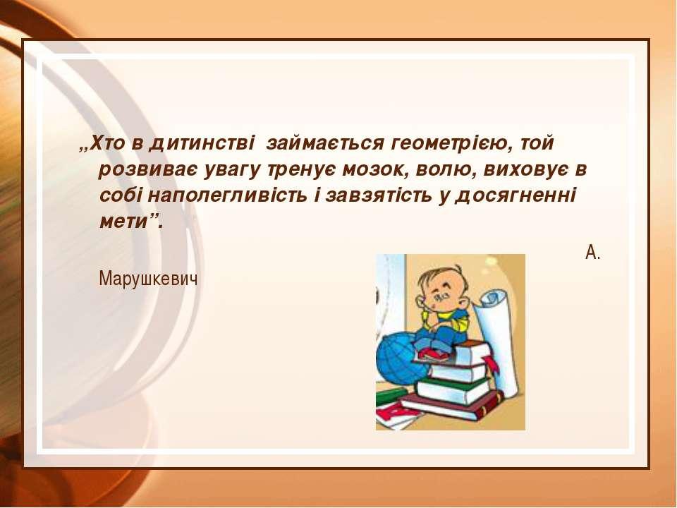"""""""Хто в дитинстві займається геометрією, той розвиває увагу тренує мозок, волю..."""