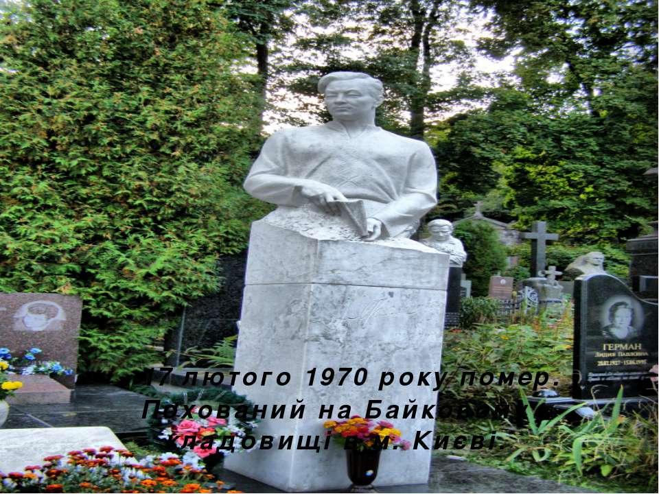 17 лютого 1970 року помер. Похований на Байковому кладовищі в м. Києві.