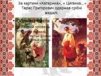 За картини «Катерина», « Циганка...» Тарас Григорович одержав срібні медалі.