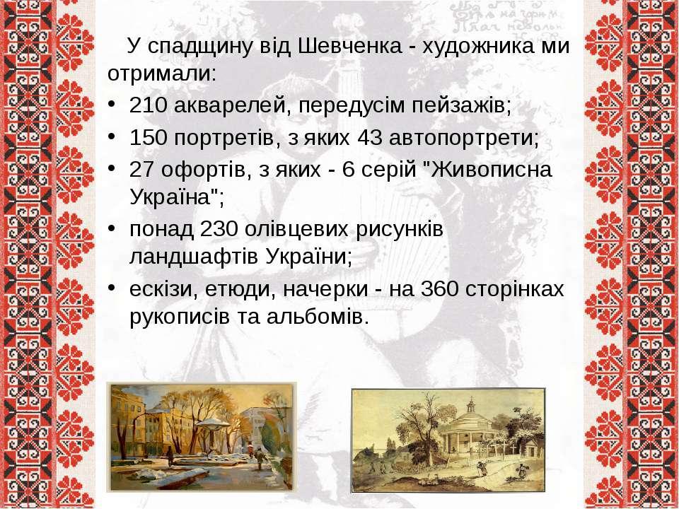 У спадщину від Шевченка - художника ми отримали: 210 акварелей, передусім пей...