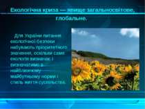 Екологічна криза — явище загальносвітове, глобальне. Для України питання екол...