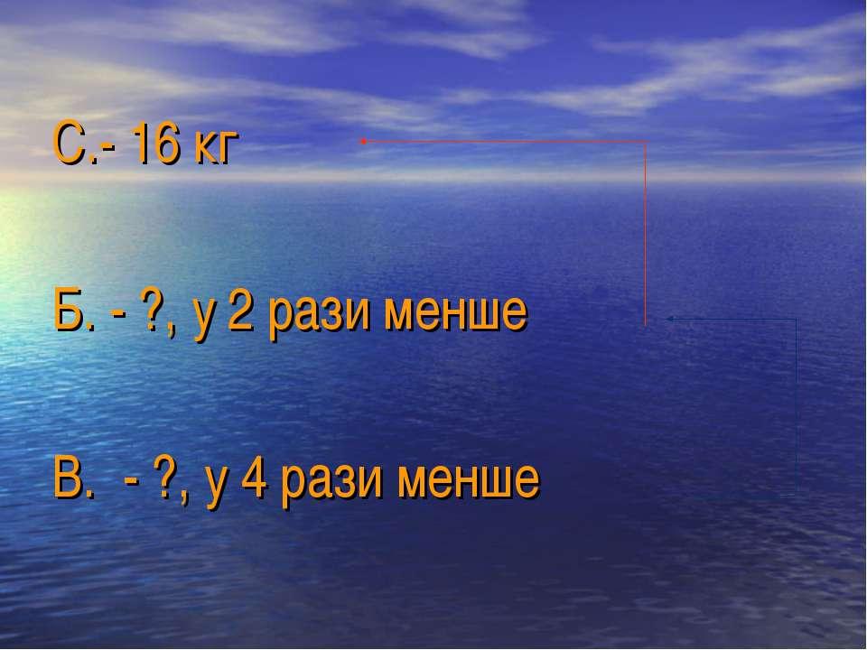 С.- 16 кг Б. - ?, у 2 рази менше В. - ?, у 4 рази менше
