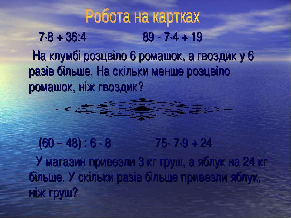 7·8 + 36:4 89 - 7·4 + 19 На клумбі розцвіло 6 ромашок, а гвоздик у 6 разів бі...