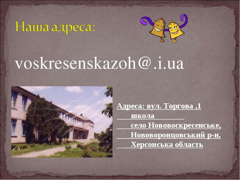 voskresenskazoh@.i.ua Адреса: вул. Торгова ,1 школа село Нововоскресенське, Н...