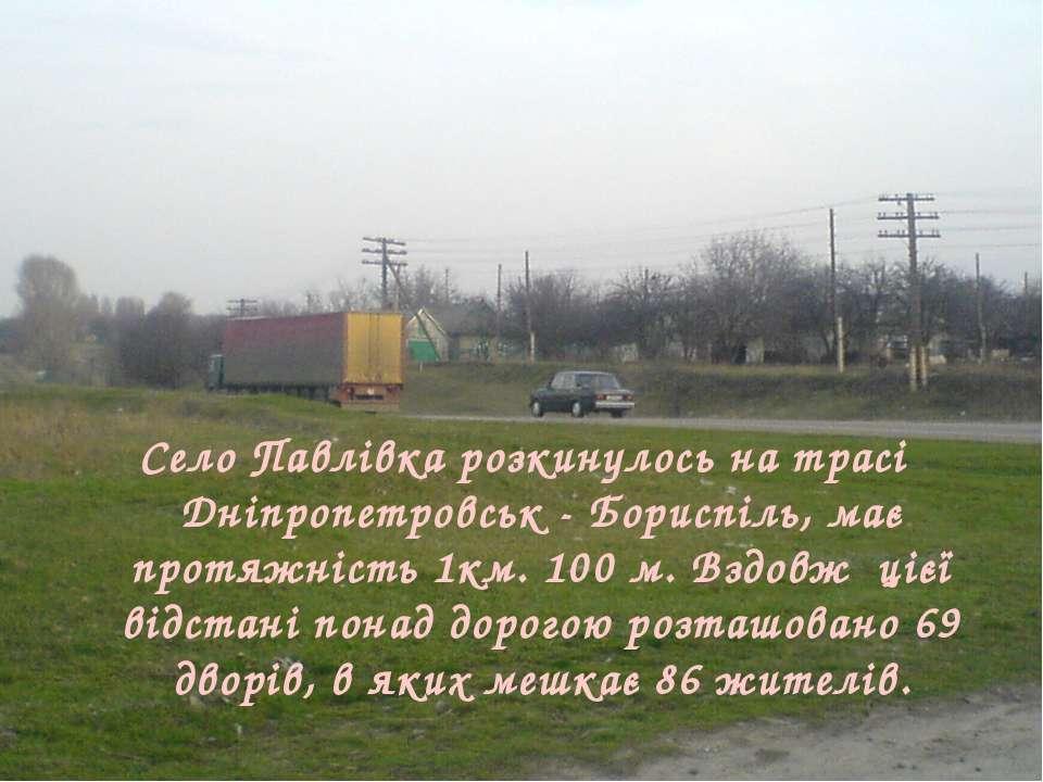 Село Павлівка розкинулось на трасі Дніпропетровськ - Бориспіль, має протяжніс...