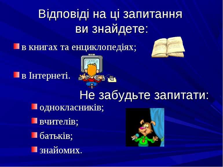 Відповіді на ці запитання ви знайдете: в книгах та енциклопедіях; в Інтернеті...
