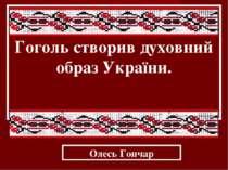 Гоголь створив духовний образ України. Олесь Гончар