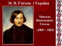 (1809 – 1852) М. В. Гоголь і Україна Микола Васильович Гоголь