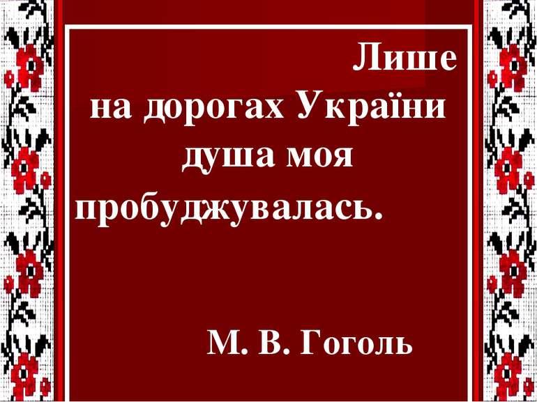 Лише на дорогах України душа моя пробуджувалась. М. В. Гоголь