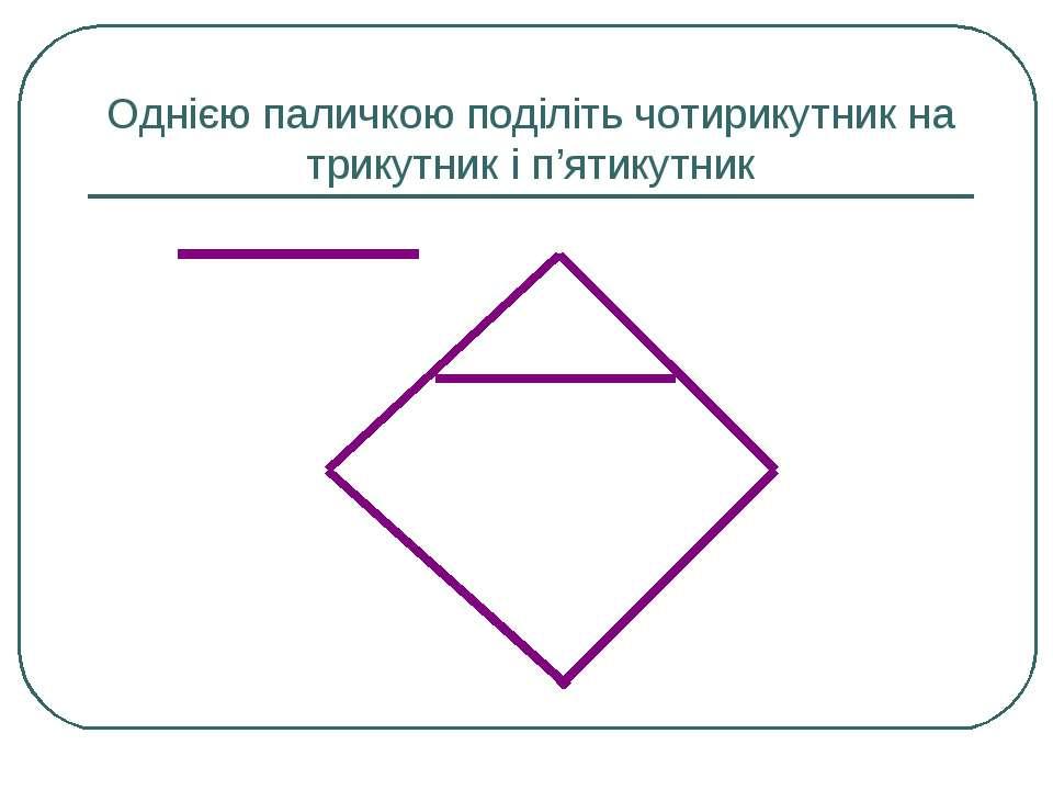 Однією паличкою поділіть чотирикутник на трикутник і п'ятикутник
