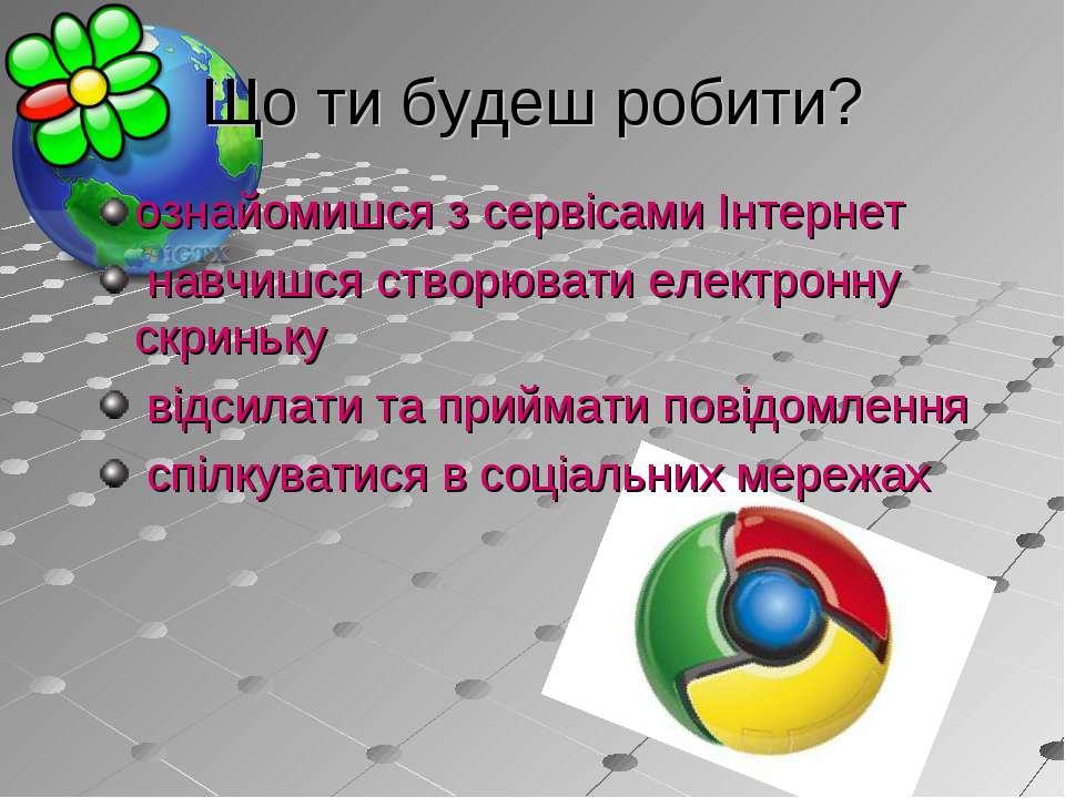 Що ти будеш робити? ознайомишся з сервісами Інтернет навчишся створювати елек...