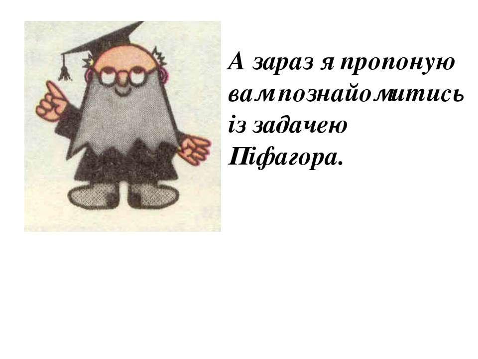 А зараз я пропоную вам познайомитись із задачею Піфагора.