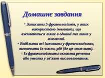 Домашнє завдання Записати 5 фразеологізмів, у яких використано іменники, що в...