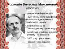 Чорновіл Вячеслав Максимович (політик) літературний критик, діяч руху опору п...