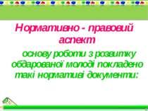 Нормативно - правовий аспект В основу роботи з розвитку обдарованої молоді по...