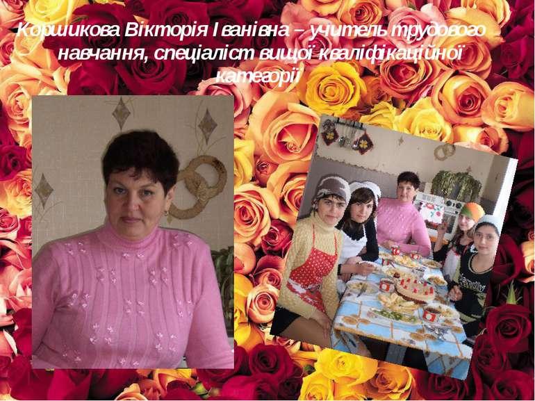 Коршикова Вікторія Іванівна – учитель трудового навчання, спеціаліст вищої кв...