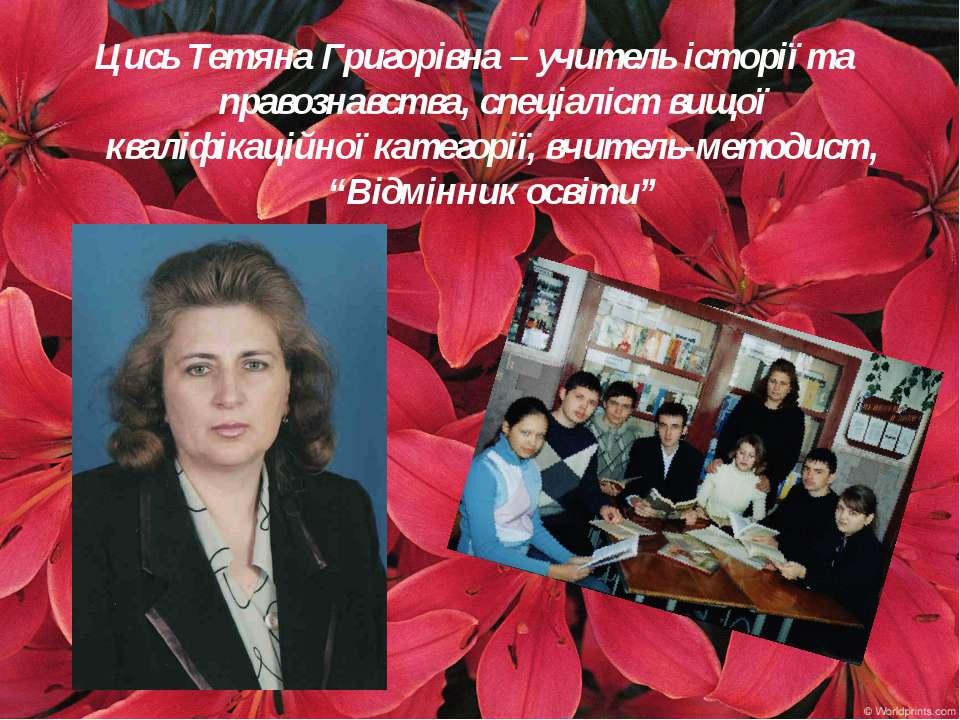 Цись Тетяна Григорівна – учитель історії та правознавства, спеціаліст вищої к...